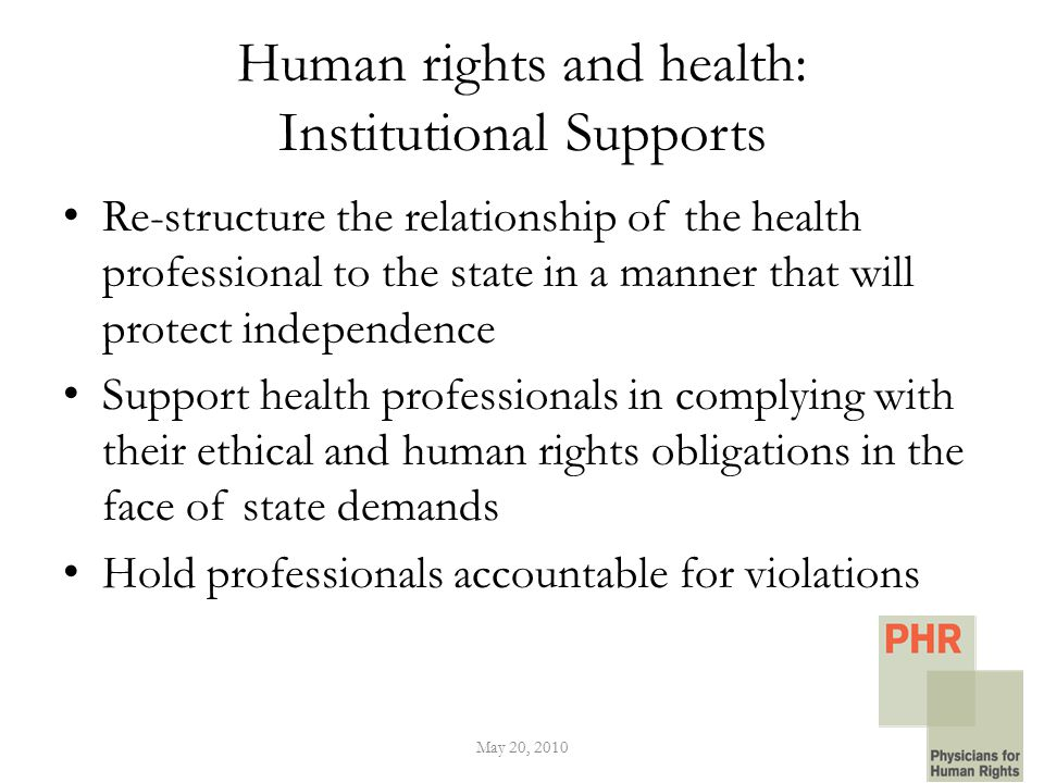 Human rights and health: Institutional Supports Re-structure the relationship of the health professional to the state in a manner that will protect independence Support health professionals in complying with their ethical and human rights obligations in the face of state demands Hold professionals accountable for violations May 20, 2010