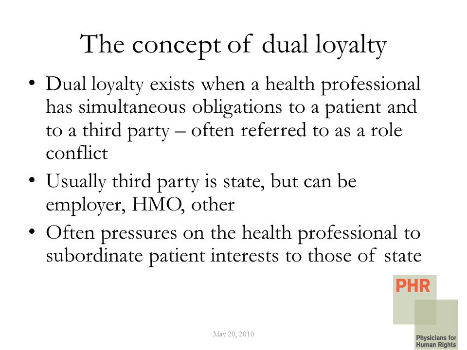 The concept of dual loyalty Dual loyalty exists when a health professional has simultaneous obligations to a patient and to a third party – often referred to as a role conflict Usually third party is state, but can be employer, HMO, other Often pressures on the health professional to subordinate patient interests to those of state May 20, 2010