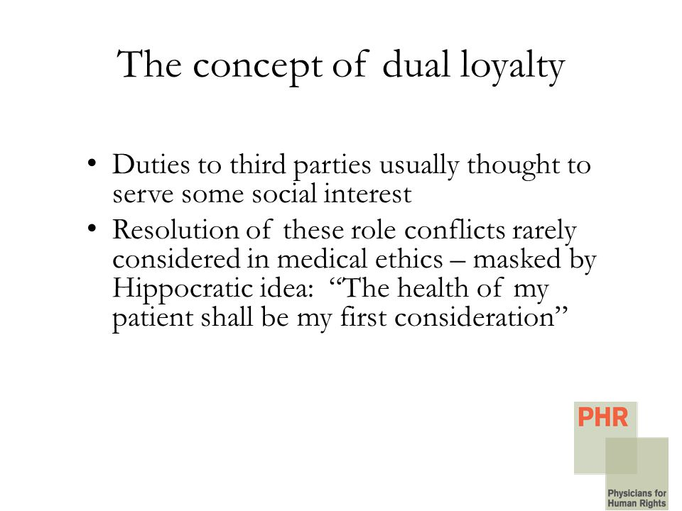 The concept of dual loyalty Duties to third parties usually thought to serve some social interest Resolution of these role conflicts rarely considered in medical ethics – masked by Hippocratic idea: The health of my patient shall be my first consideration