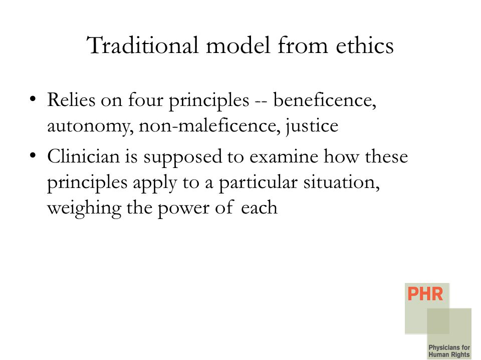 Traditional model from ethics Relies on four principles -- beneficence, autonomy, non-maleficence, justice Clinician is supposed to examine how these principles apply to a particular situation, weighing the power of each