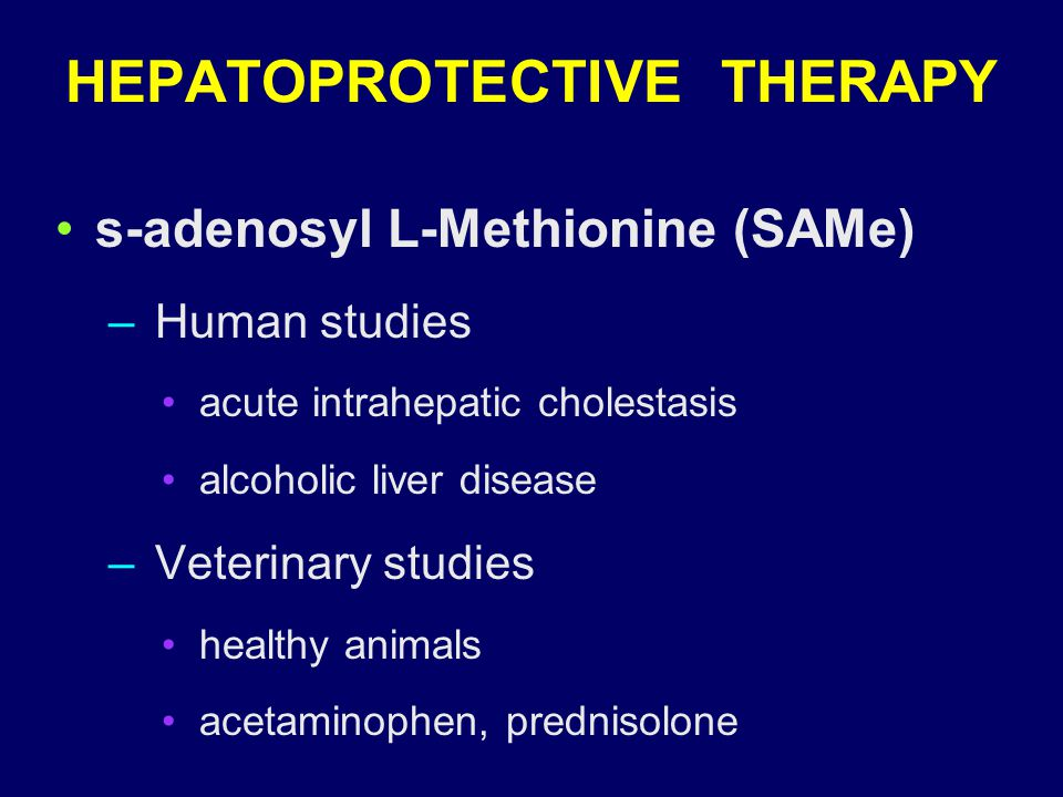 s-adenosyl L-Methionine (SAMe) – Human studies acute intrahepatic cholestasis alcoholic liver disease – Veterinary studies healthy animals acetaminophen, prednisolone HEPATOPROTECTIVE THERAPY
