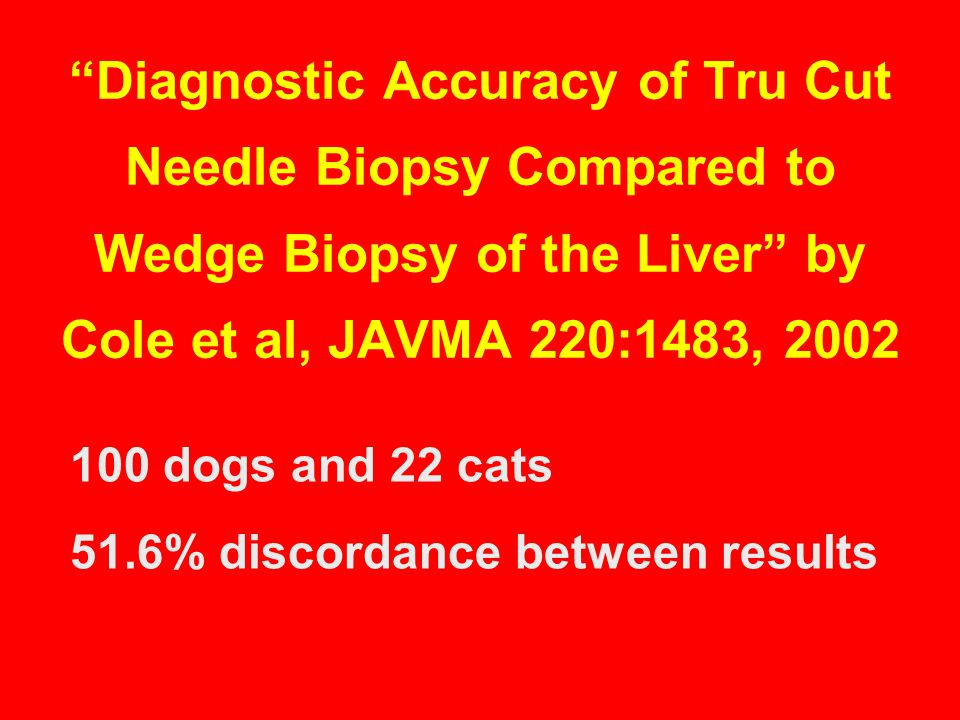 Diagnostic Accuracy of Tru Cut Needle Biopsy Compared to Wedge Biopsy of the Liver by Cole et al, JAVMA 220:1483, 2002 100 dogs and 22 cats 51.6% discordance between results