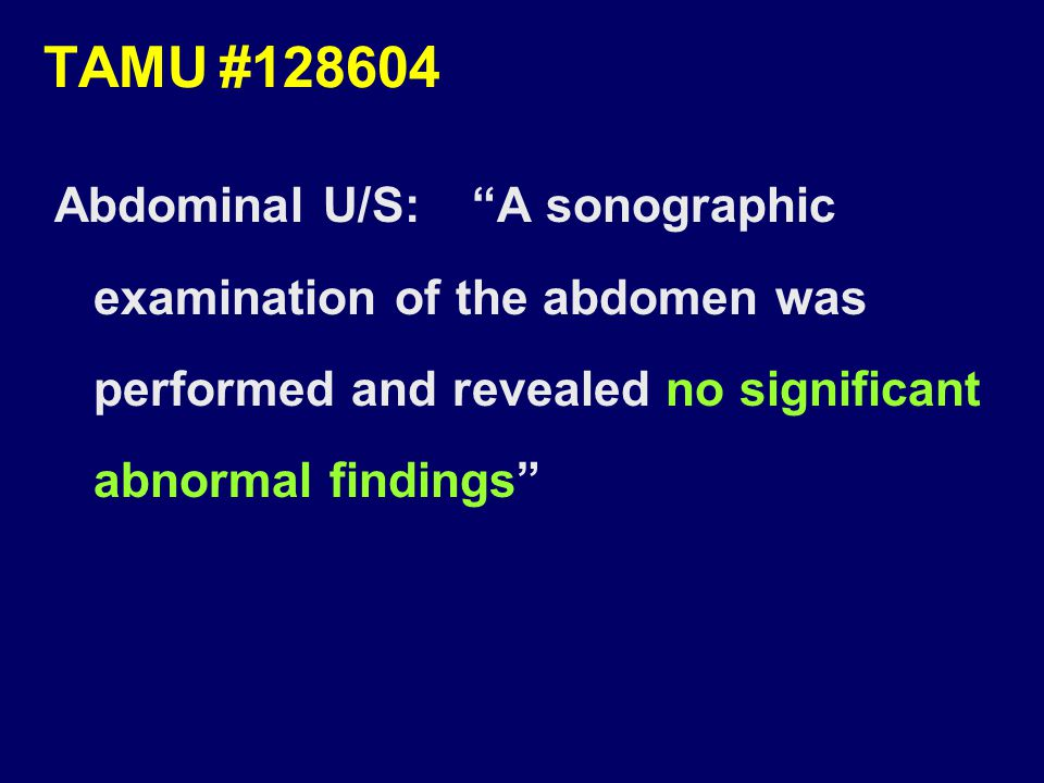 TAMU#128604 Abdominal U/S: A sonographic examination of the abdomen was performed and revealed no significant abnormal findings