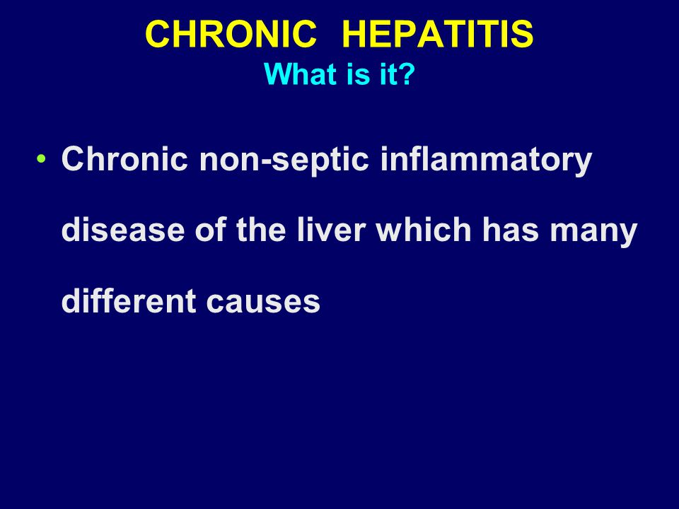 CHRONIC HEPATITIS What is it? Chronic non-septic inflammatory disease of the liver which has many different causes