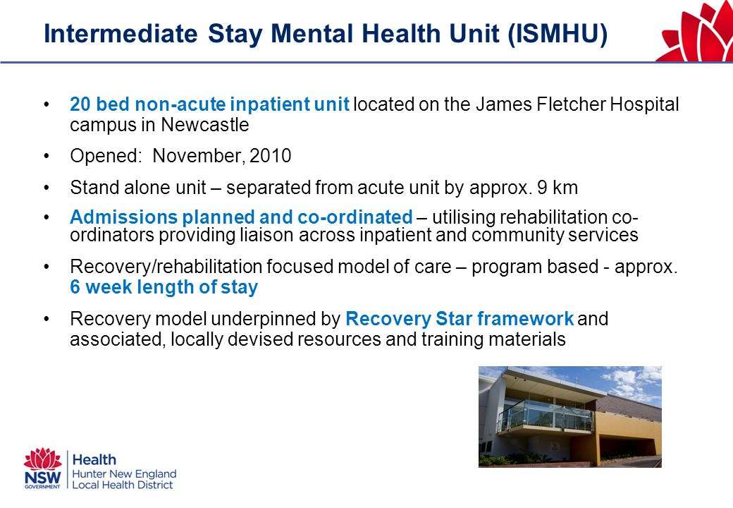 Intermediate Stay Mental Health Unit (ISMHU) 20 bed non-acute inpatient unit located on the James Fletcher Hospital campus in Newcastle Opened: November, 2010 Stand alone unit – separated from acute unit by approx.
