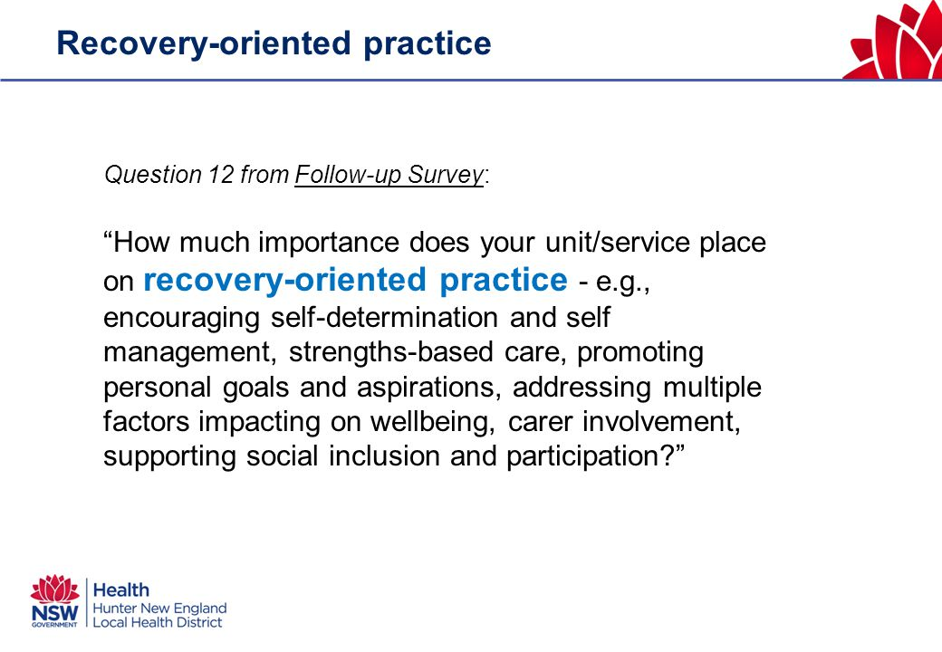 Recovery-oriented practice Question 12 from Follow-up Survey: How much importance does your unit/service place on recovery-oriented practice - e.g., encouraging self-determination and self management, strengths-based care, promoting personal goals and aspirations, addressing multiple factors impacting on wellbeing, carer involvement, supporting social inclusion and participation