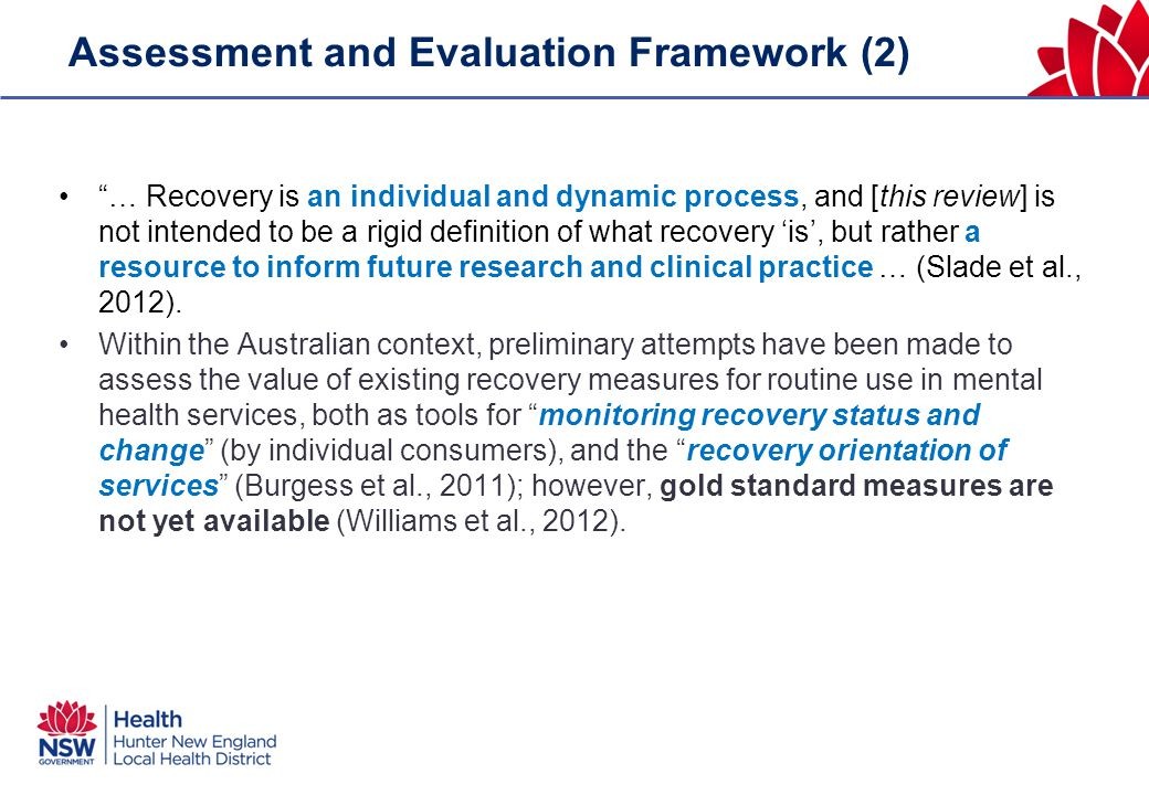 Assessment and Evaluation Framework (2) … Recovery is an individual and dynamic process, and [this review] is not intended to be a rigid definition of what recovery 'is', but rather a resource to inform future research and clinical practice … (Slade et al., 2012).