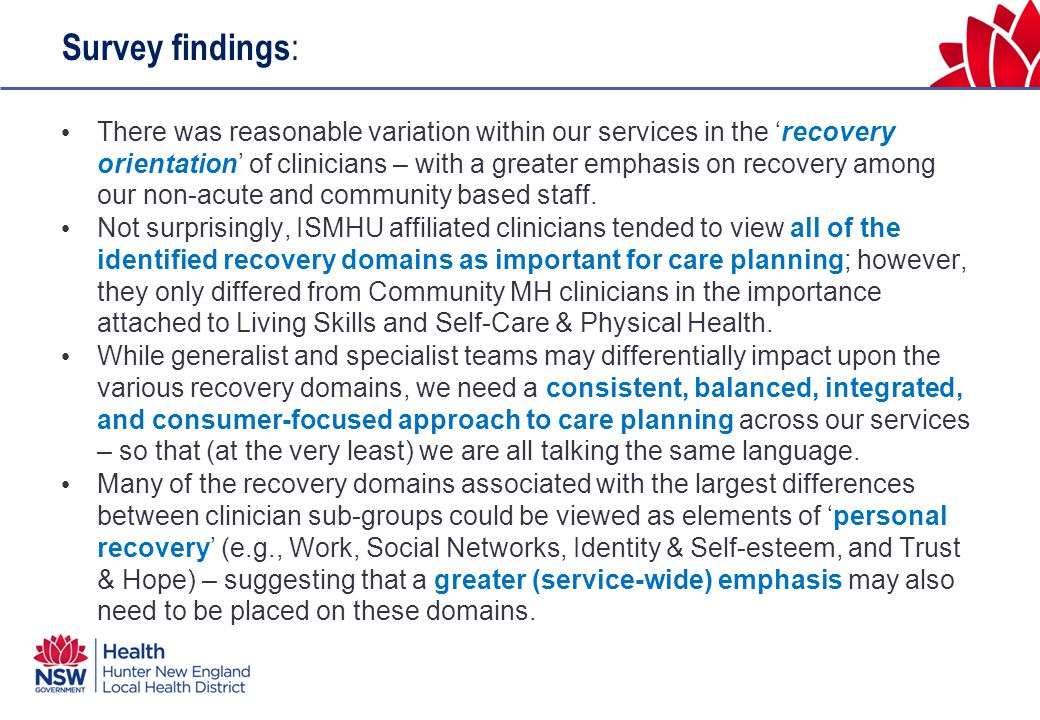 Survey findings : There was reasonable variation within our services in the 'recovery orientation' of clinicians – with a greater emphasis on recovery among our non-acute and community based staff.
