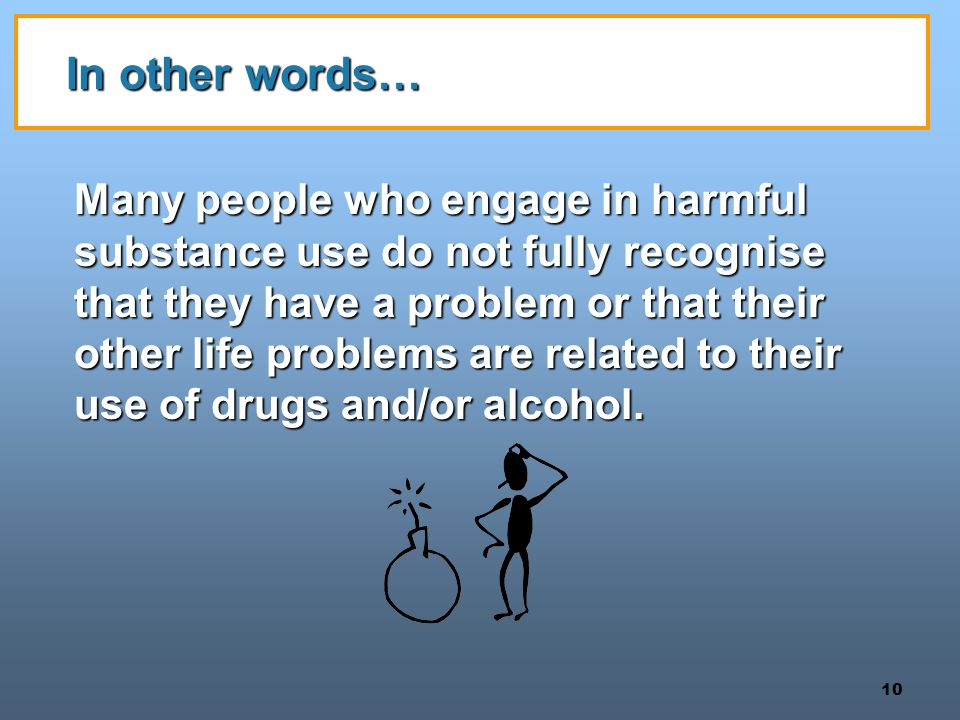 10 In other words… Many people who engage in harmful substance use do not fully recognise that they have a problem or that their other life problems are related to their use of drugs and/or alcohol.