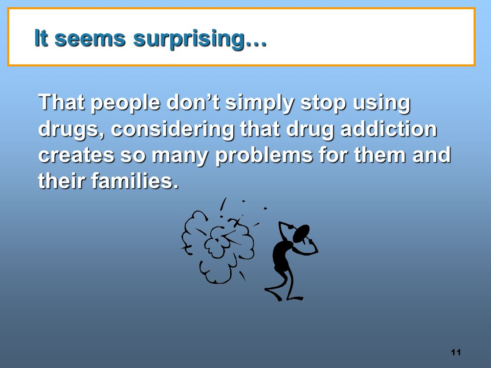 11 It seems surprising… That people don't simply stop using drugs, considering that drug addiction creates so many problems for them and their families.