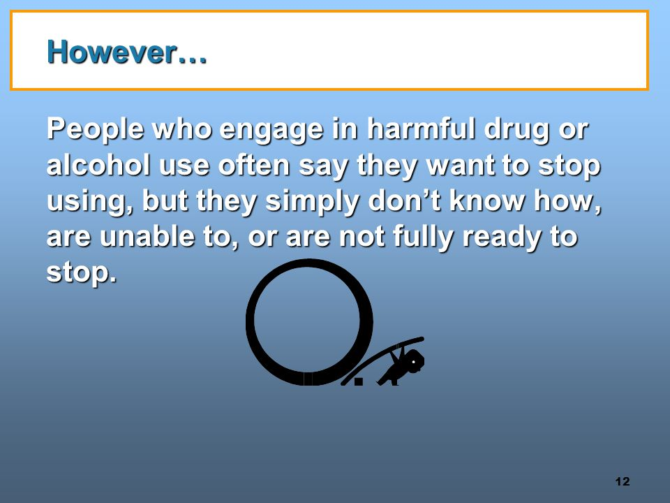 12 However… People who engage in harmful drug or alcohol use often say they want to stop using, but they simply don't know how, are unable to, or are not fully ready to stop.