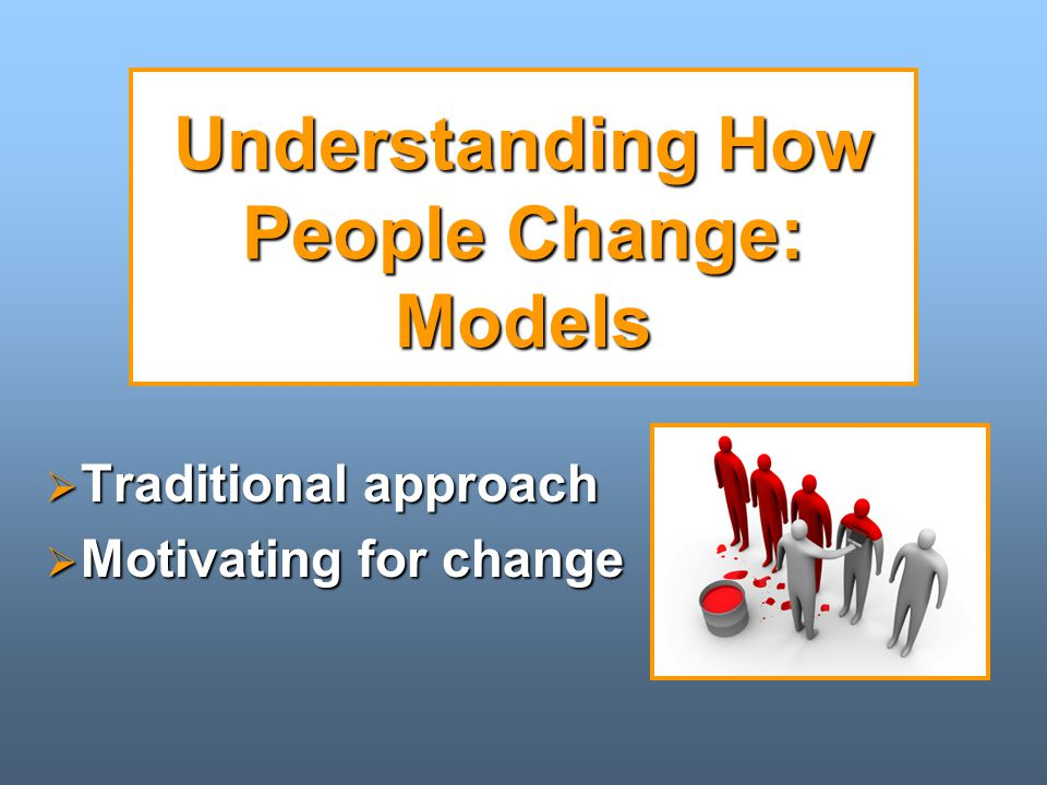 Understanding How People Change: Models  Traditional approach  Motivating for change