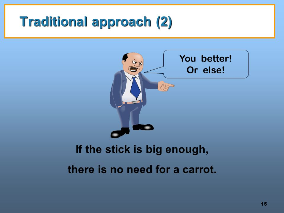 15 Traditional approach (2) If the stick is big enough, there is no need for a carrot. You better! Or else!