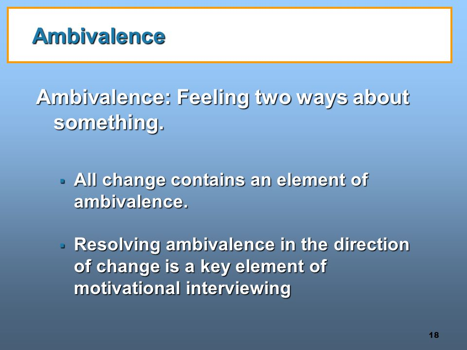 18 Ambivalence Ambivalence: Feeling two ways about something.  All change contains an element of ambivalence.  Resolving ambivalence in the directio