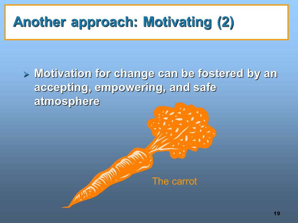 19 Another approach: Motivating (2)  Motivation for change can be fostered by an accepting, empowering, and safe atmosphere The carrot