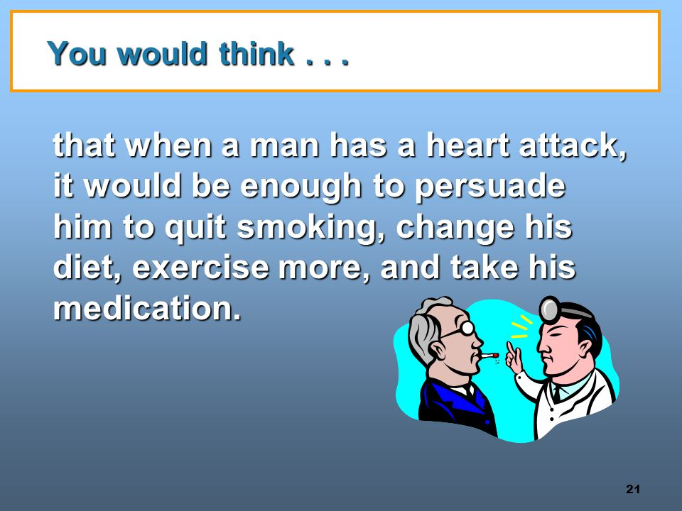 21 You would think... that when a man has a heart attack, it would be enough to persuade him to quit smoking, change his diet, exercise more, and take