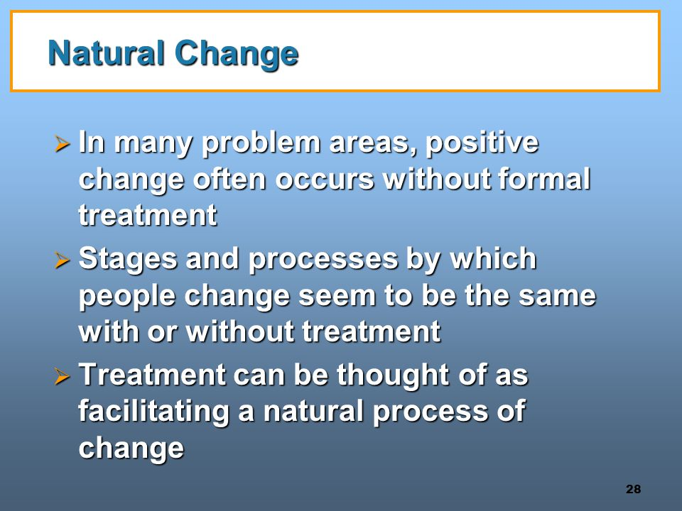 28 Natural Change  In many problem areas, positive change often occurs without formal treatment  Stages and processes by which people change seem to be the same with or without treatment  Treatment can be thought of as facilitating a natural process of change