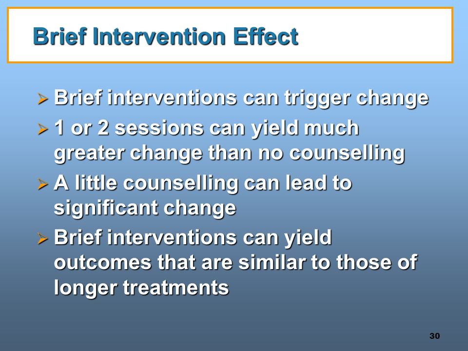 30 Brief Intervention Effect  Brief interventions can trigger change  1 or 2 sessions can yield much greater change than no counselling  A little counselling can lead to significant change  Brief interventions can yield outcomes that are similar to those of longer treatments