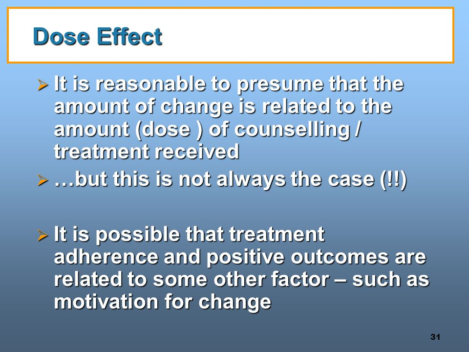 31 Dose Effect  It is reasonable to presume that the amount of change is related to the amount (dose ) of counselling / treatment received  …but this is not always the case (!!)  It is possible that treatment adherence and positive outcomes are related to some other factor – such as motivation for change