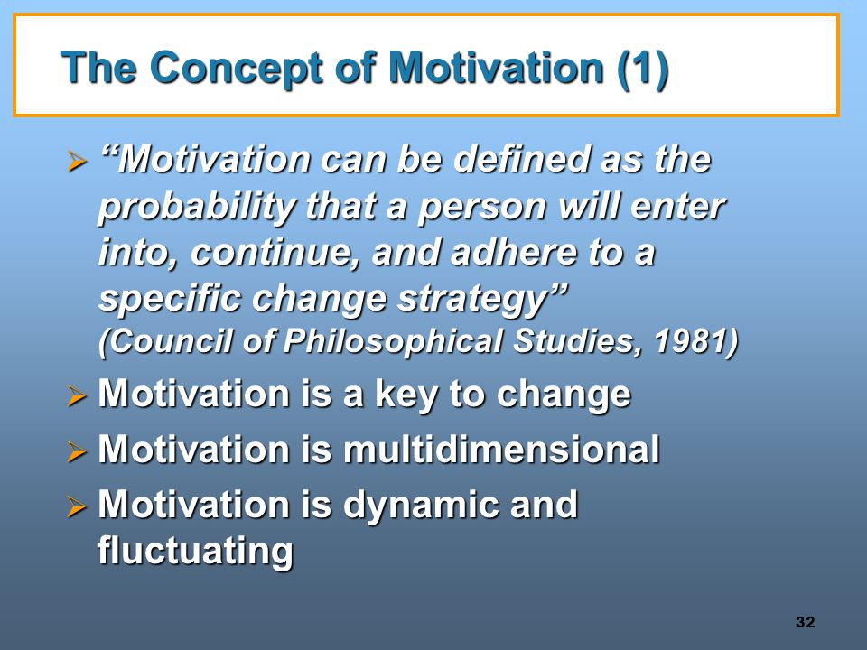 32 The Concept of Motivation (1)  Motivation can be defined as the probability that a person will enter into, continue, and adhere to a specific change strategy (Council of Philosophical Studies, 1981)  Motivation is a key to change  Motivation is multidimensional  Motivation is dynamic and fluctuating