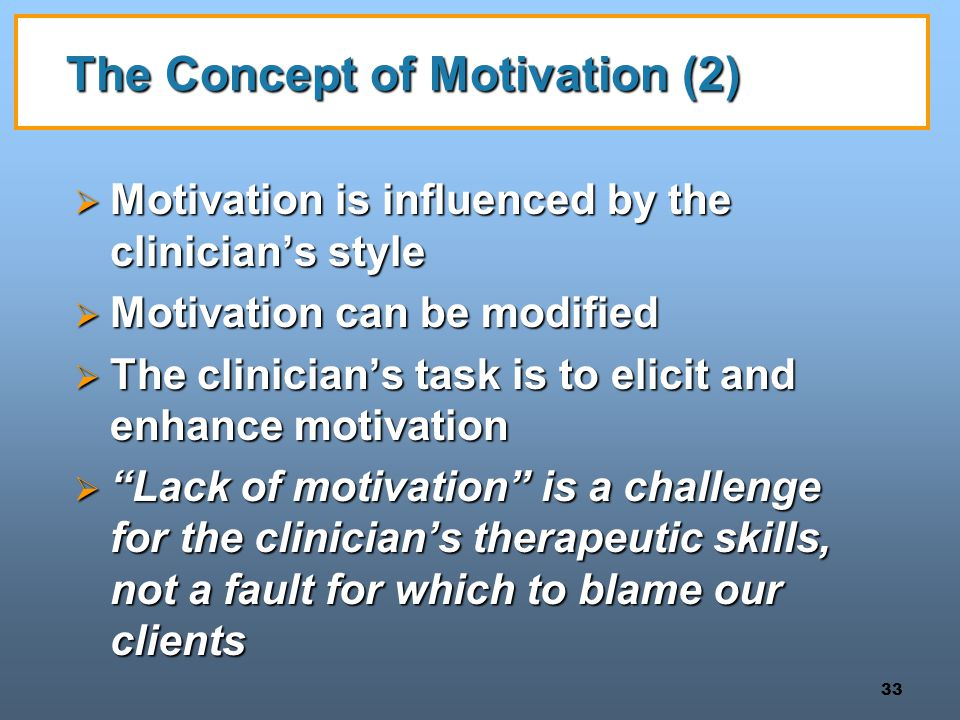 33 The Concept of Motivation (2)  Motivation is influenced by the clinician's style  Motivation can be modified  The clinician's task is to elicit and enhance motivation  Lack of motivation is a challenge for the clinician's therapeutic skills, not a fault for which to blame our clients