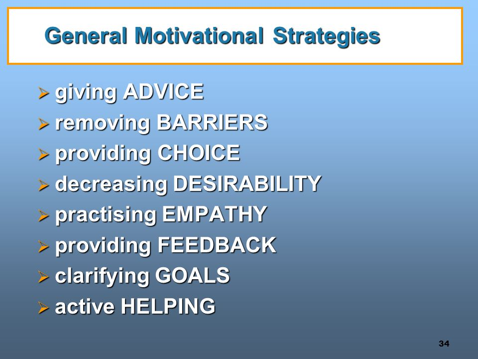 34 General Motivational Strategies  giving ADVICE  removing BARRIERS  providing CHOICE  decreasing DESIRABILITY  practising EMPATHY  providing FEEDBACK  clarifying GOALS  active HELPING