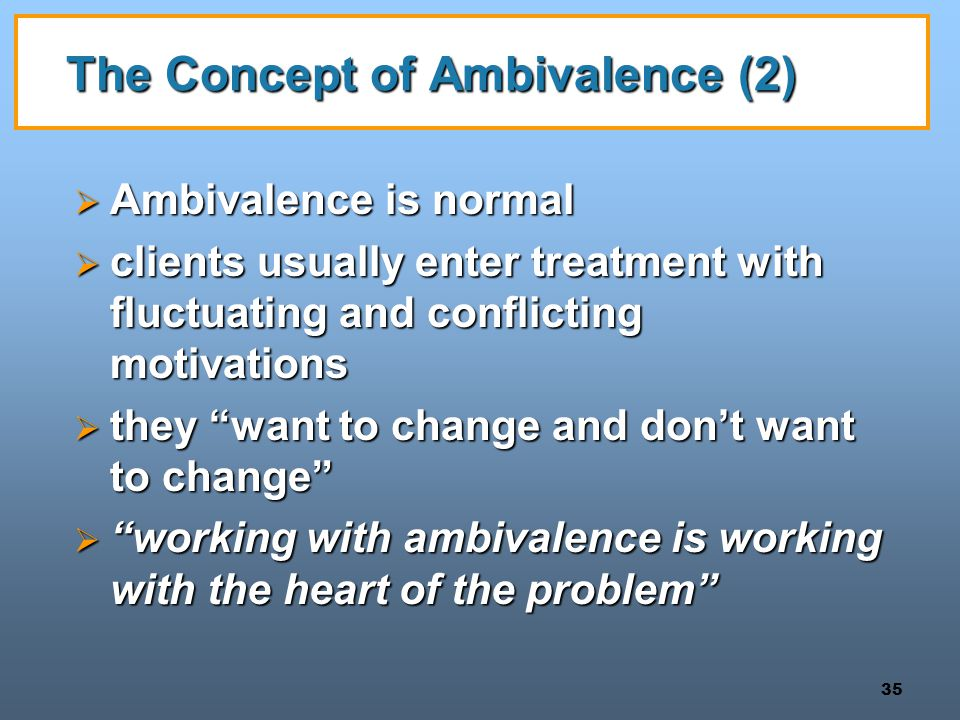 35 The Concept of Ambivalence (2)  Ambivalence is normal  clients usually enter treatment with fluctuating and conflicting motivations  they want to change and don't want to change  working with ambivalence is working with the heart of the problem