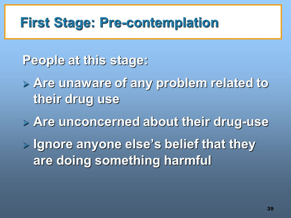 39 First Stage: Pre-contemplation People at this stage:  Are unaware of any problem related to their drug use  Are unconcerned about their drug-use  Ignore anyone else's belief that they are doing something harmful