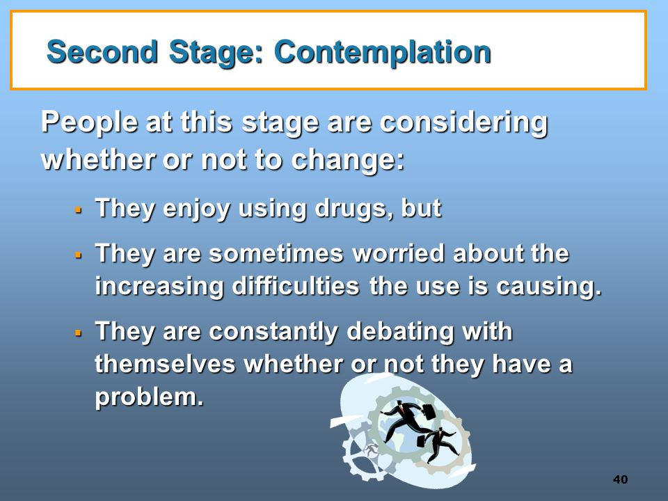 40 Second Stage: Contemplation People at this stage are considering whether or not to change:  They enjoy using drugs, but  They are sometimes worri