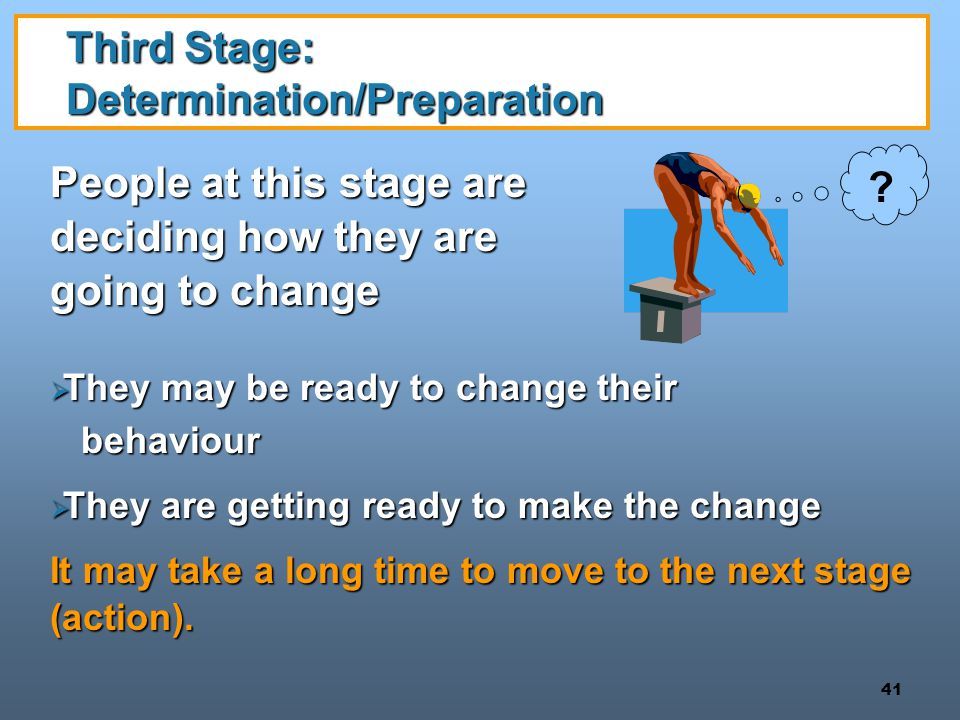 41 Third Stage: Determination/Preparation People at this stage are deciding how they are going to change  They may be ready to change their behaviour