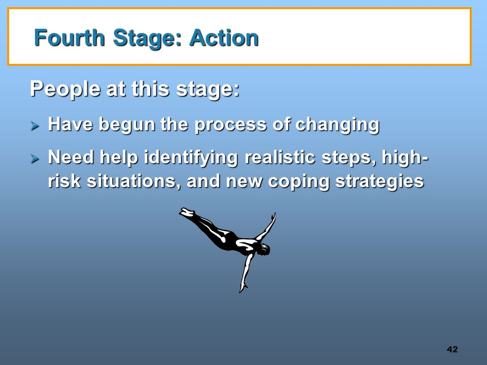42 Fourth Stage: Action People at this stage:  Have begun the process of changing  Need help identifying realistic steps, high- risk situations, and new coping strategies