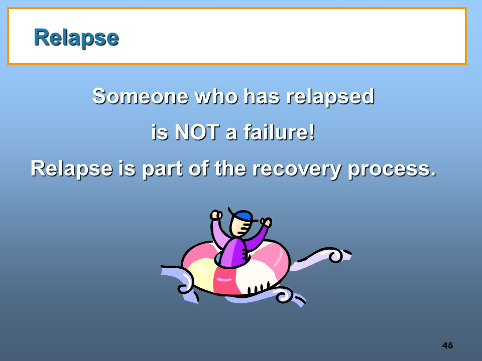 45 Relapse Someone who has relapsed is NOT a failure! Relapse is part of the recovery process.