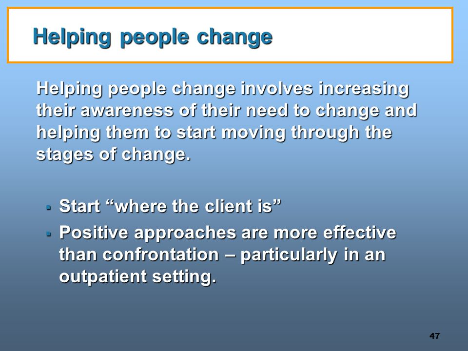 47 Helping people change Helping people change involves increasing their awareness of their need to change and helping them to start moving through the stages of change.