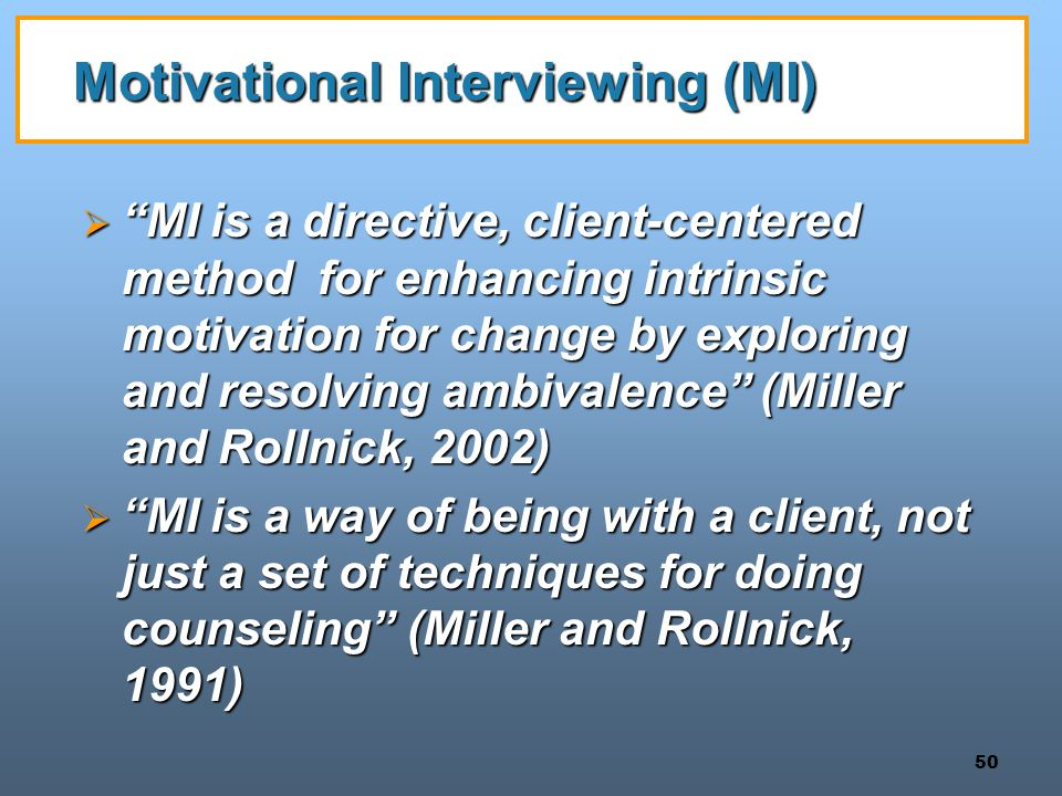 "50 Motivational Interviewing (MI)  ""MI is a directive, client-centered method for enhancing intrinsic motivation for change by exploring and resolvin"