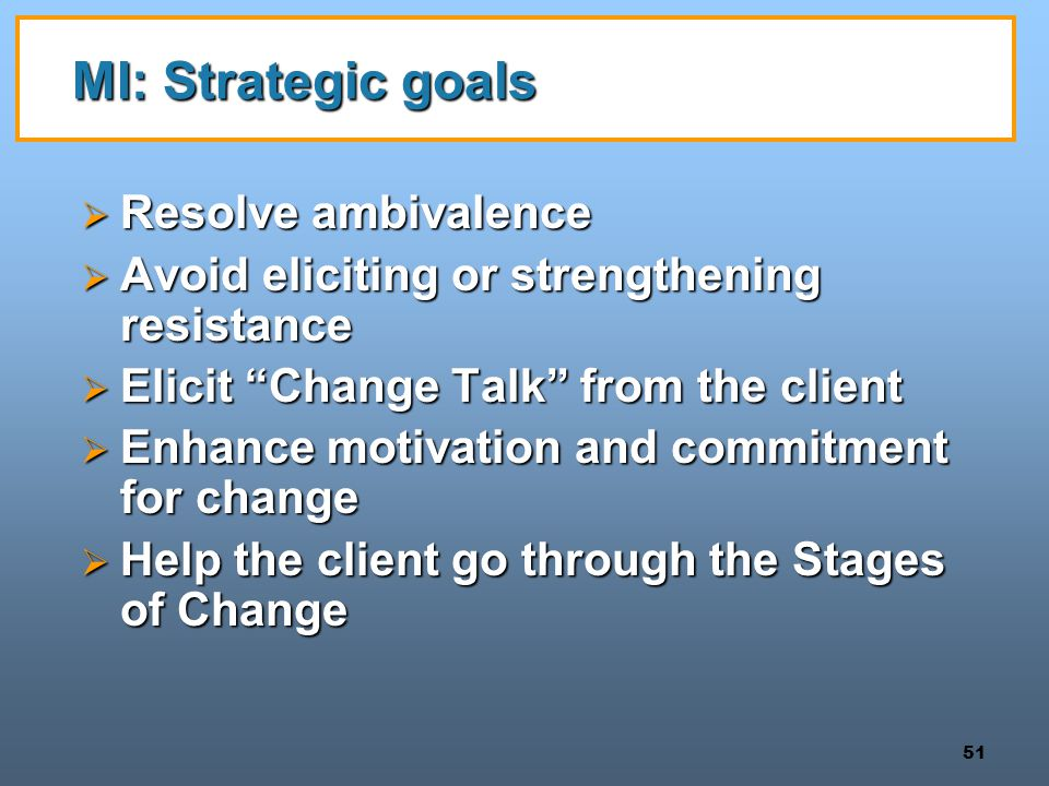51 MI: Strategic goals  Resolve ambivalence  Avoid eliciting or strengthening resistance  Elicit Change Talk from the client  Enhance motivation and commitment for change  Help the client go through the Stages of Change
