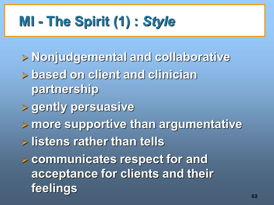 52 MI - The Spirit (1) : Style  Nonjudgemental and collaborative  based on client and clinician partnership  gently persuasive  more supportive th
