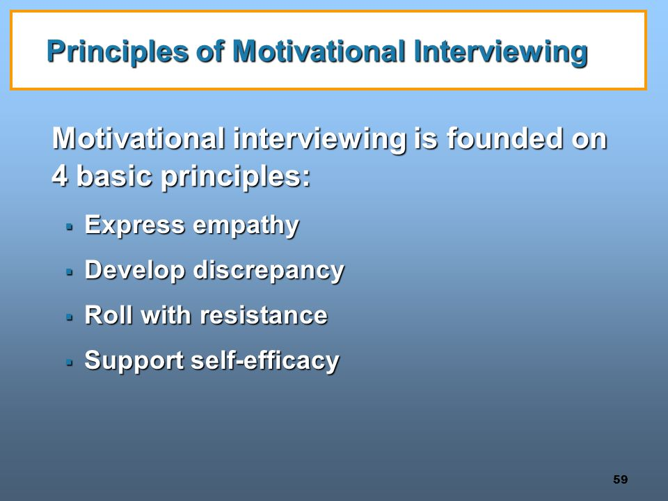 59 Principles of Motivational Interviewing Motivational interviewing is founded on 4 basic principles:  Express empathy  Develop discrepancy  Roll with resistance  Support self-efficacy