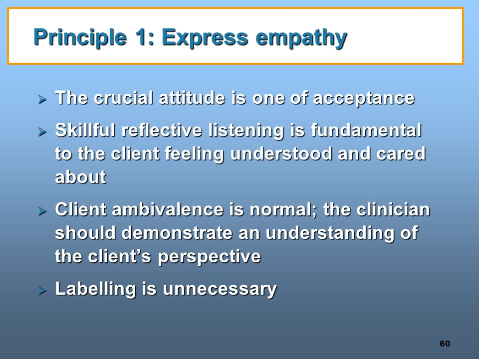 60 Principle 1: Express empathy  The crucial attitude is one of acceptance  Skillful reflective listening is fundamental to the client feeling under