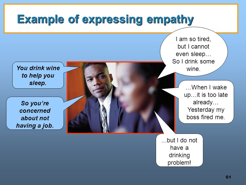 61 Example of expressing empathy I am so tired, but I cannot even sleep… So I drink some wine.