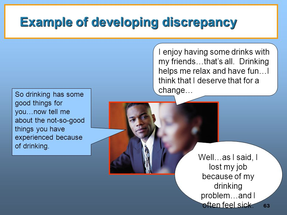 63 Example of developing discrepancy Well…as I said, I lost my job because of my drinking problem…and I often feel sick. I enjoy having some drinks wi