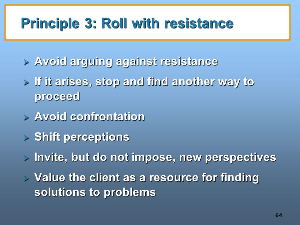 64 Principle 3: Roll with resistance  Avoid arguing against resistance  If it arises, stop and find another way to proceed  Avoid confrontation  Shift perceptions  Invite, but do not impose, new perspectives  Value the client as a resource for finding solutions to problems