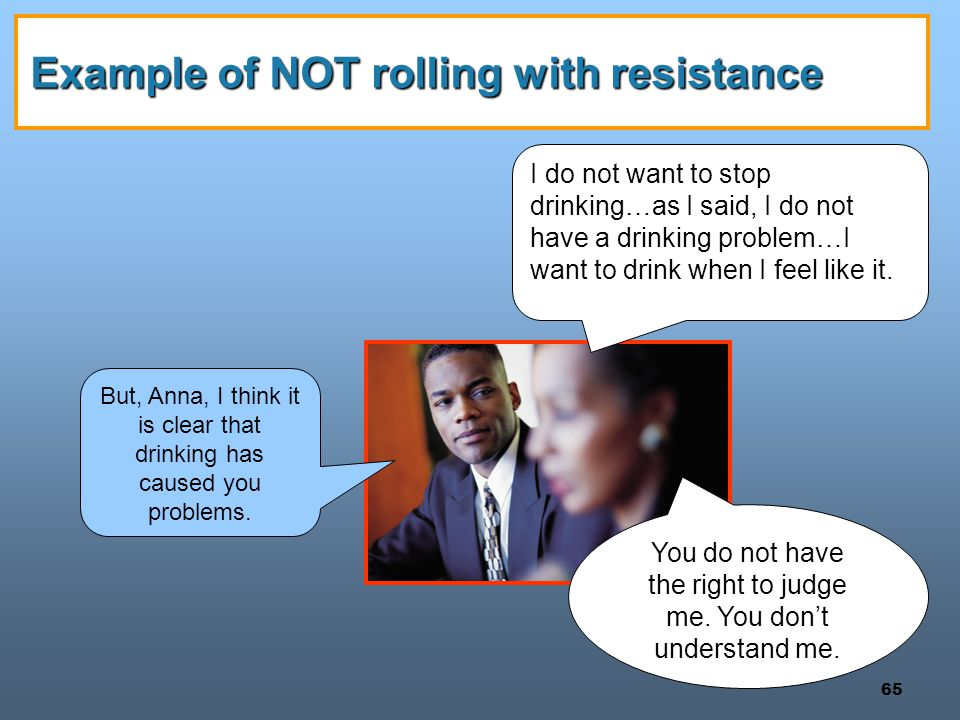 65 Example of NOT rolling with resistance You do not have the right to judge me. You don't understand me. I do not want to stop drinking…as I said, I