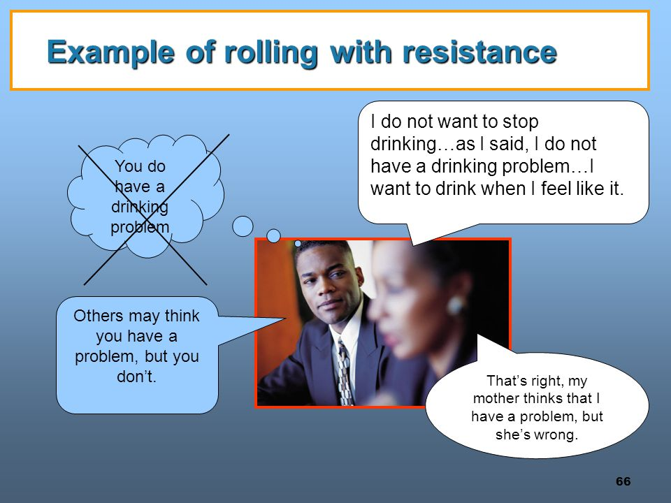 66 Example of rolling with resistance That's right, my mother thinks that I have a problem, but she's wrong. I do not want to stop drinking…as I said,