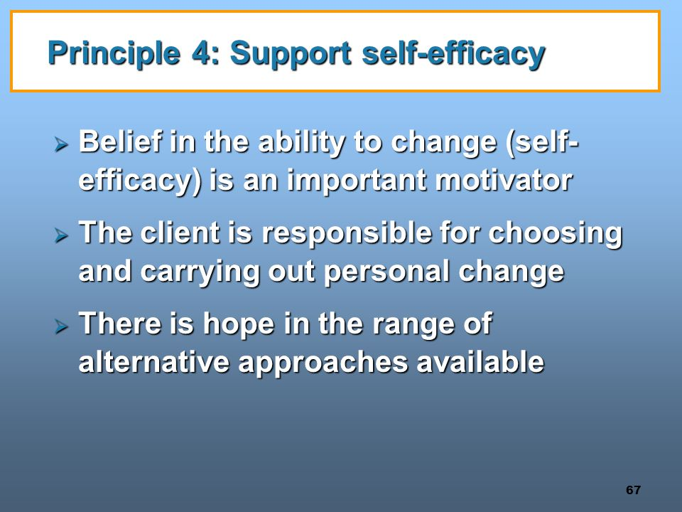 67 Principle 4: Support self-efficacy  Belief in the ability to change (self- efficacy) is an important motivator  The client is responsible for choosing and carrying out personal change  There is hope in the range of alternative approaches available