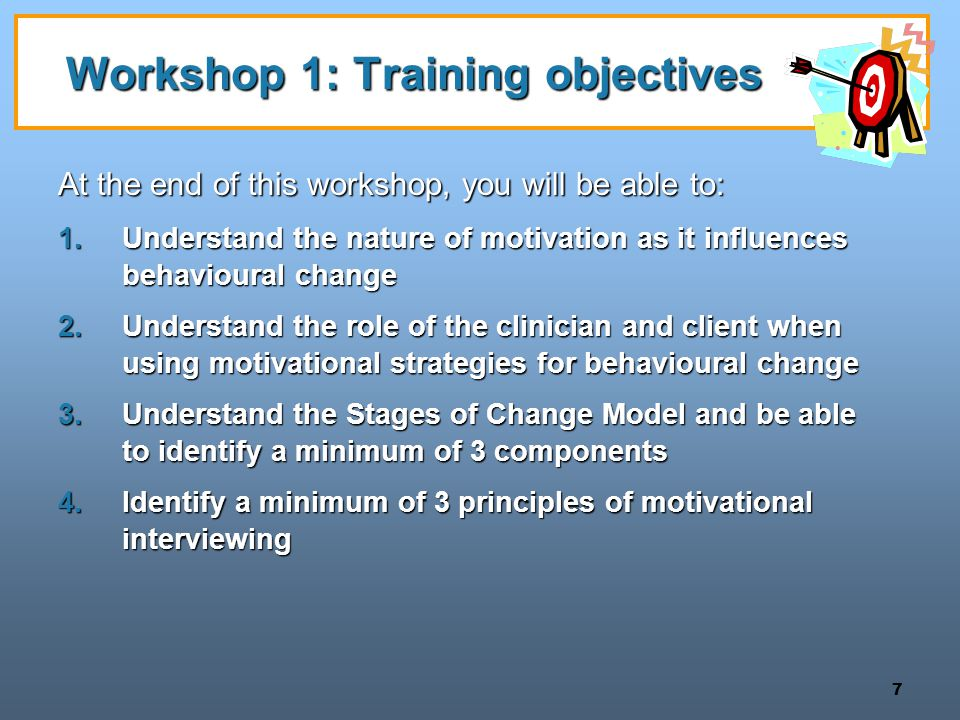 7 Workshop 1: Training objectives At the end of this workshop, you will be able to: 1.Understand the nature of motivation as it influences behavioural change 2.Understand the role of the clinician and client when using motivational strategies for behavioural change 3.Understand the Stages of Change Model and be able to identify a minimum of 3 components 4.Identify a minimum of 3 principles of motivational interviewing