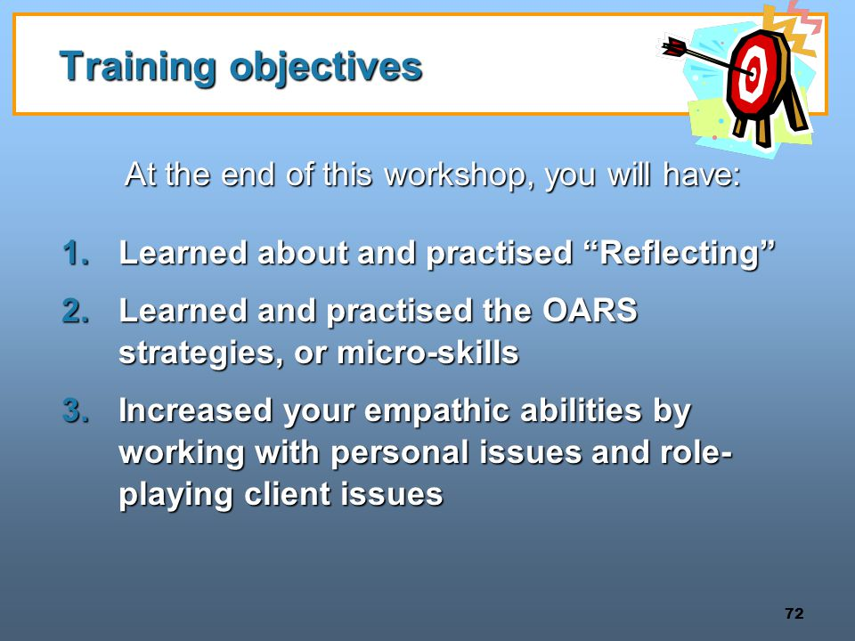 72 Training objectives At the end of this workshop, you will have: 1.Learned about and practised Reflecting 2.Learned and practised the OARS strategies, or micro-skills 3.Increased your empathic abilities by working with personal issues and role- playing client issues