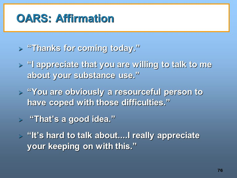 "76 OARS: Affirmation  ""Thanks for coming today.""  ""I appreciate that you are willing to talk to me about your substance use.""  ""You are obviously a"