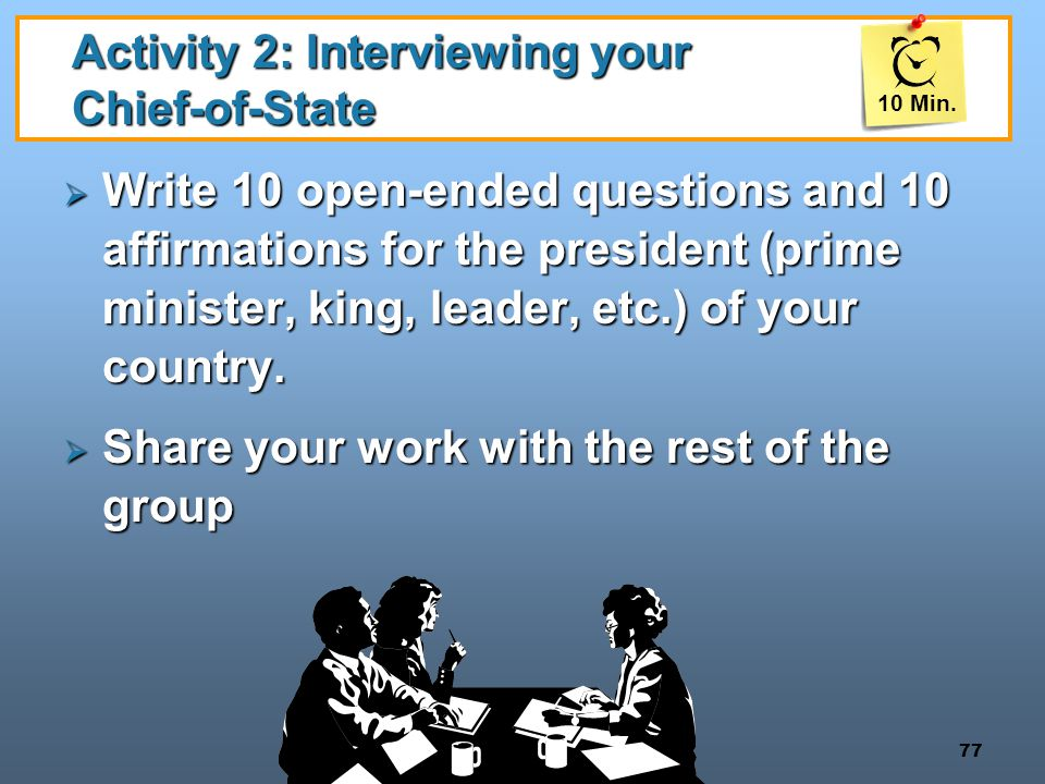 77 Activity 2: Interviewing your Chief-of-State  Write 10 open-ended questions and 10 affirmations for the president (prime minister, king, leader, e