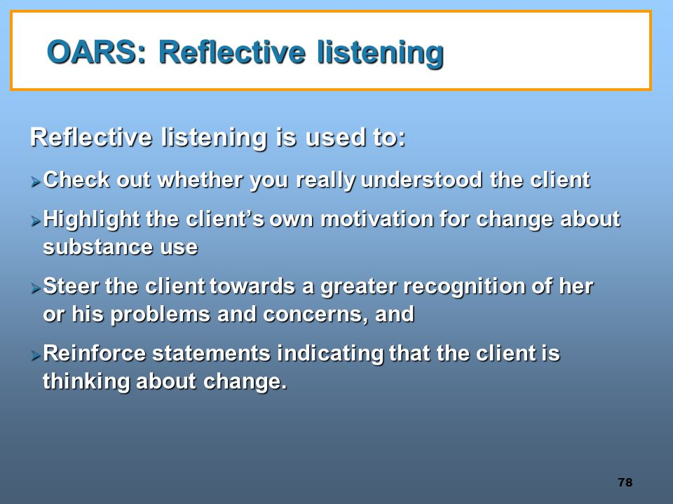 78 OARS: Reflective listening Reflective listening is used to:  Check out whether you really understood the client  Highlight the client's own motiv