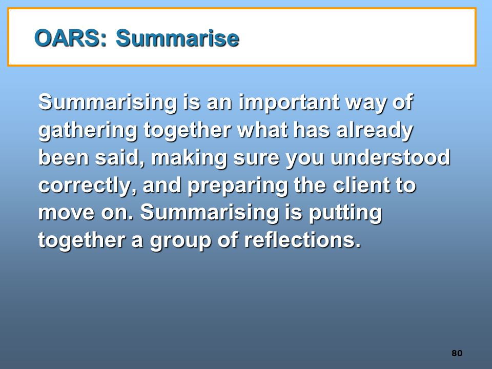 80 OARS: Summarise Summarising is an important way of gathering together what has already been said, making sure you understood correctly, and preparing the client to move on.